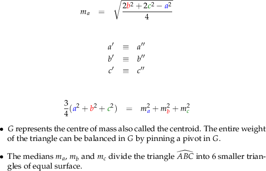 \begin{eqnarray*} m_{a} &=& \sqrt{\frac{2{\color{red}b}^{2}+2{\color{green}c}^{2}-{\color{blue}a}^{2}}{4}}  \end{eqnarray*}  \begin{eqnarray*} a' &\equiv& a'' & \\ b' &\equiv& b'' & \\ c' &\equiv& c'' \end{eqnarray*}  \begin{eqnarray*} \frac{3}{4}({\color{blue}a}^{2} + {\color{red}b}^{2} + {\color{green}c}^{2}) &=& m_{{\color{blue}a}}^{2} + m_{{\color{red}b}}^{2} + m_{{\color{green}c}}^{2} \end{eqnarray*}  \begin{itemize}   \item $G$ represents the centre of mass also called the centroid. The entire weight of the triangle can be balanced in $G$ by pinning a pivot in $G$.   \item The medians $m_{a}$, $m_{b}$ and $m_{c}$ divide the triangle $\widehat{ABC}$ into $6$ smaller triangles of equal surface. \end{itemize}