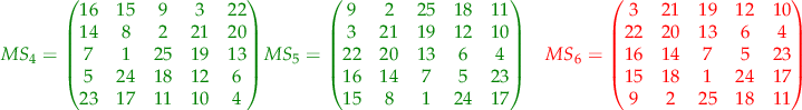 $$ \begin{align} \color{green} { MS_{4} =  \begin{pmatrix}  16 & 15 & 9 & 3 & 22 \\ 14 & 8 & 2 & 21 & 20 \\ 7 & 1 & 25 & 19 & 13 \\ 5 & 24 & 18 & 12 & 6 \\ 23 & 17 & 11 & 10 & 4  \end{pmatrix} } & \color{green} { MS_{5} =  \begin{pmatrix}  9 & 2 & 25 & 18 & 11 \\ 3 & 21 & 19 & 12 & 10 \\ 22 & 20 & 13 & 6 & 4 \\ 16 & 14 & 7 & 5 & 23 \\ 15 & 8 & 1 & 24 & 17  \end{pmatrix} } & \color{red} { MS_{6} =  \begin{pmatrix}  3 & 21 & 19 & 12 & 10 \\ 22 & 20 & 13 & 6 & 4 \\ 16 & 14 & 7 & 5 & 23 \\ 15 & 18 & 1 & 24 & 17 \\ 9 & 2 & 25 & 18 & 11  \end{pmatrix} } \end{align} $$